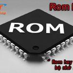 Rom là gì? các tính năng của Rom trong máy tính và điện thoại