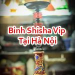 Bình Shisha Vip Tại Hà Nội Đảm Bảo Hàng Cao Cấp Uy Tín